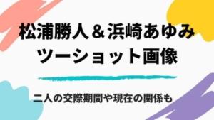 【2020】松浦勝人と浜崎あゆみの画像まとめ!交際期間や現在の関係は?