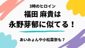 3時のヒロイン福田が永野芽郁に似てる