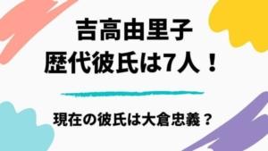 吉高由里子の歴代彼氏と熱愛